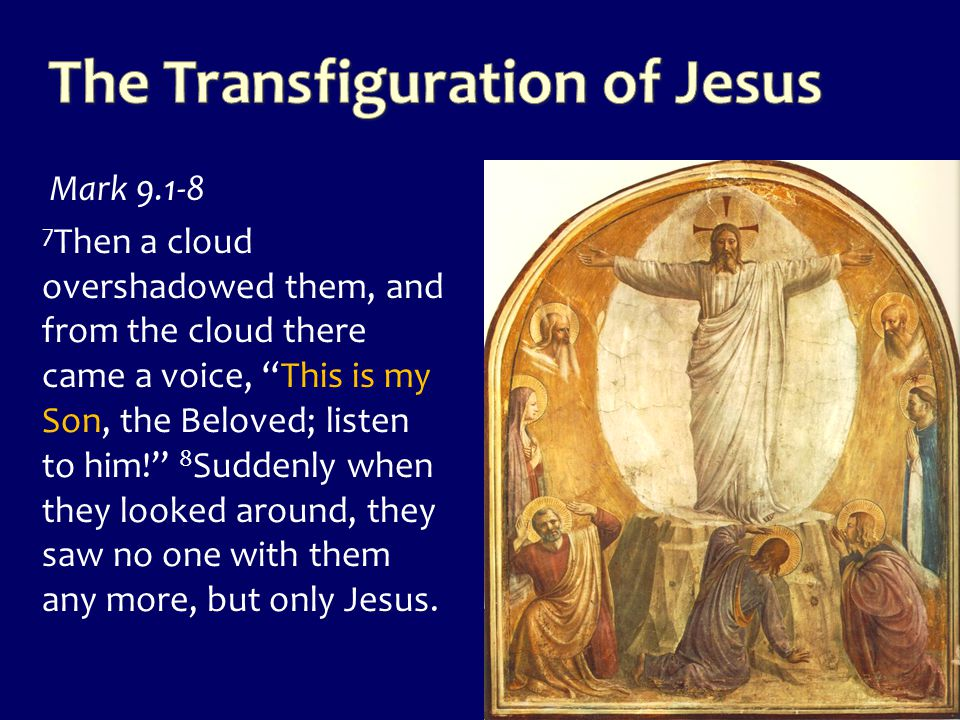 """Mark 9.1-8 7 Then a cloud overshadowed them, and from the cloud there came a voice, """"This is my Son, the Beloved; listen to him!"""" 8 Suddenly when they"""