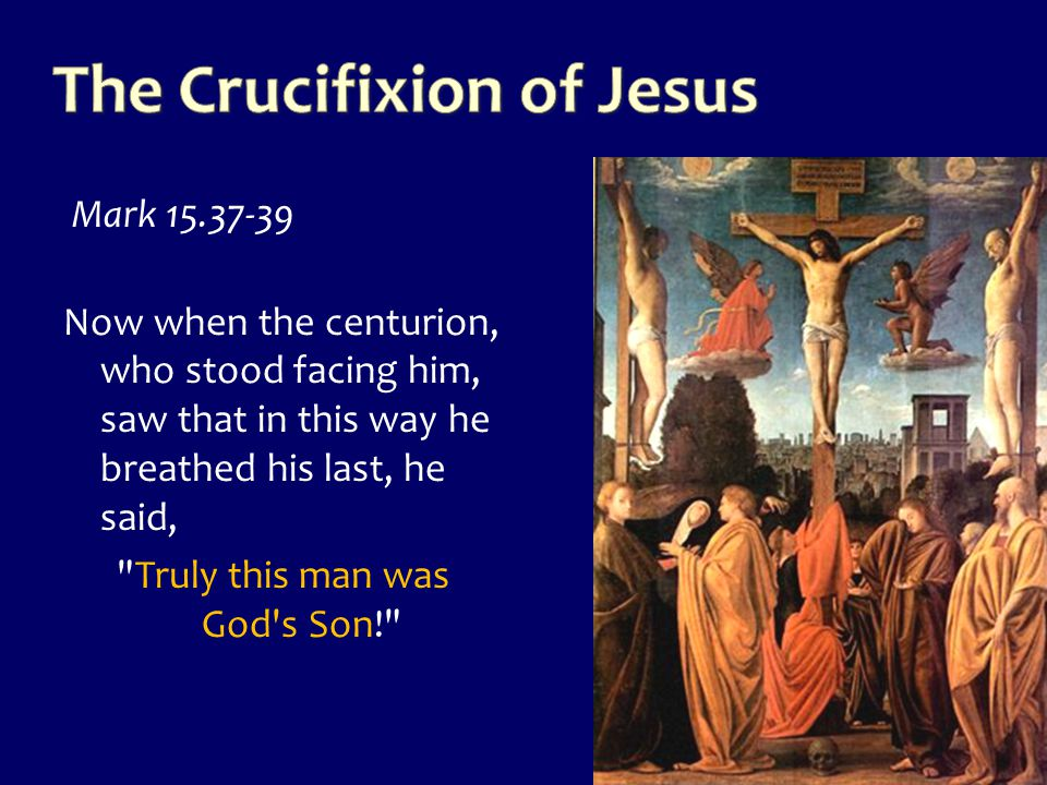 Mark 15.37-39 Now when the centurion, who stood facing him, saw that in this way he breathed his last, he said,