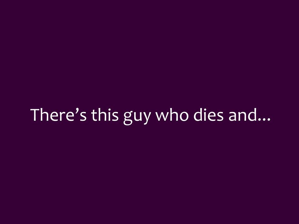 There's this guy who dies and...