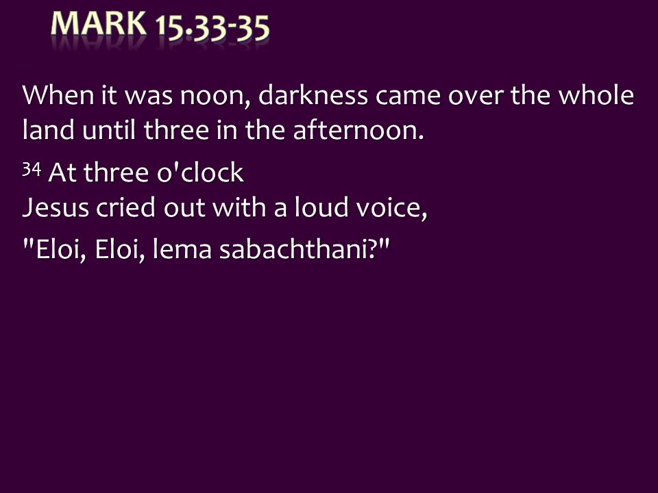 When it was noon, darkness came over the whole land until three in the afternoon. 34 At three o'clock Jesus cried out with a loud voice,