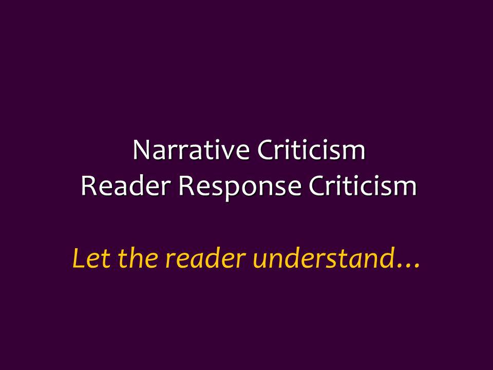 Narrative Criticism Reader Response Criticism Let the reader understand…