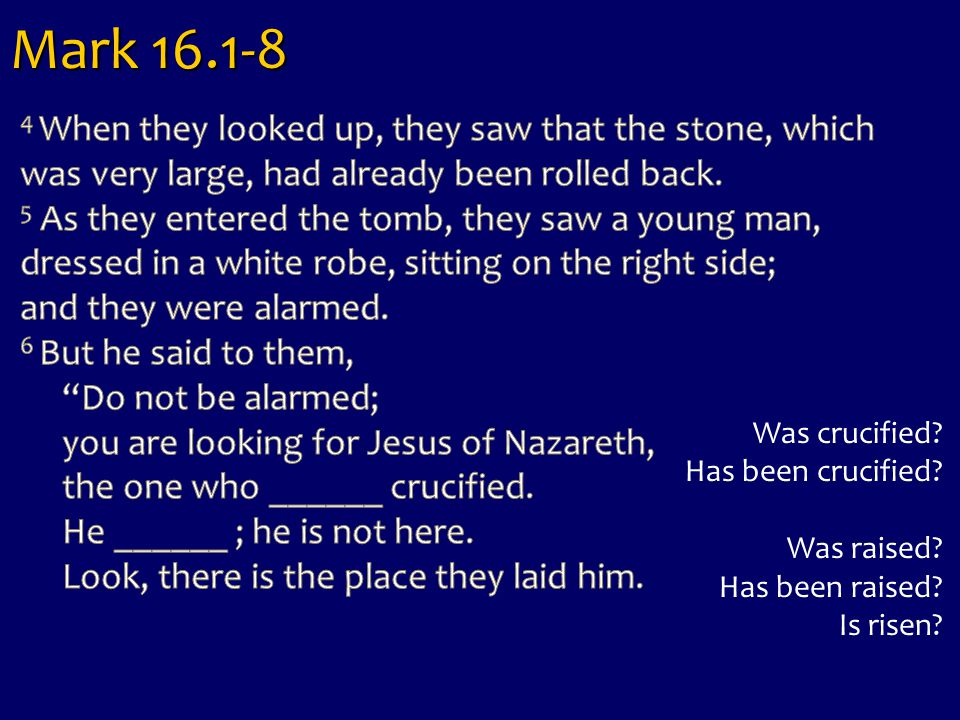 Mark 16.1-8 Was crucified? Has been crucified? Was raised? Has been raised? Is risen?