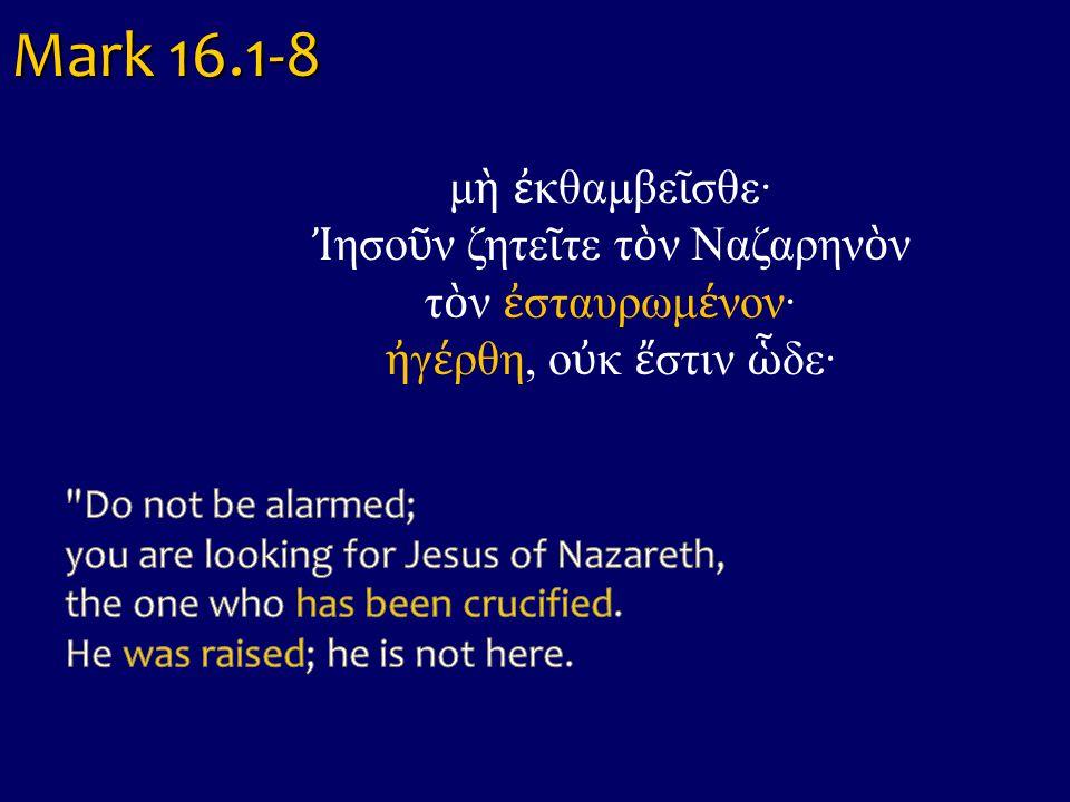 Mark 16.1-8 μ ὴ ἐ κθαμβε ῖ σθε· Ἰ ησο ῦ ν ζητε ῖ τε τ ὸ ν Ναζαρην ὸ ν τ ὸ ν ἐ σταυρωμ έ νον· ἠ γ έ ρθη, ο ὐ κ ἔ στιν ὧ δε·