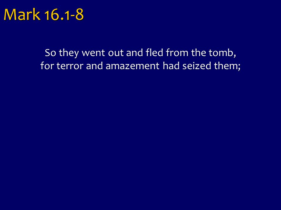 So they went out and fled from the tomb, for terror and amazement had seized them; Mark 16.1-8
