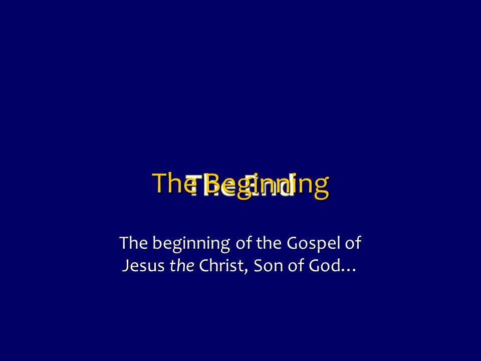 The Beginning The beginning of the Gospel of Jesus the Christ, Son of God…