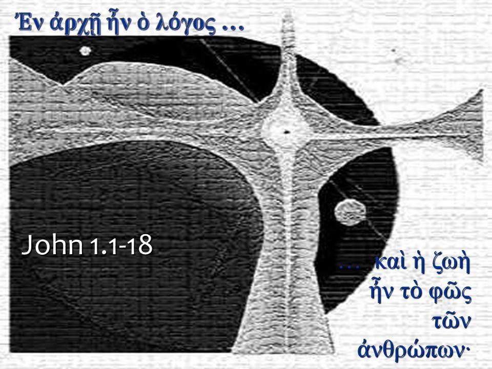… κα ὶ ἡ ζω ὴ ἦ ν τ ὸ φ ῶ ς τ ῶ ν ἀ νθρ ώ πων· John 1.1-18