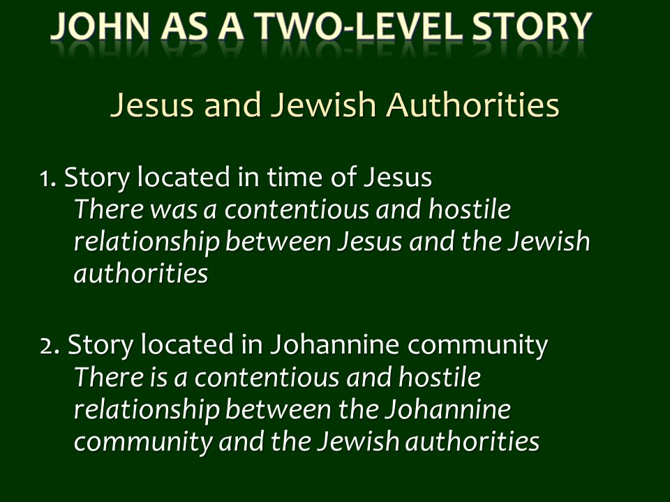 1. Story located in time of Jesus There was a contentious and hostile relationship between Jesus and the Jewish authorities 2. Story located in Johann