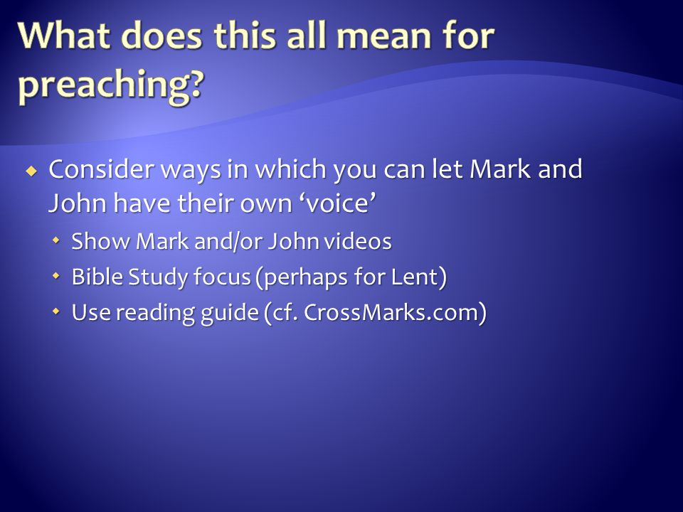  Consider ways in which you can let Mark and John have their own 'voice'  Show Mark and/or John videos  Bible Study focus (perhaps for Lent)  Use