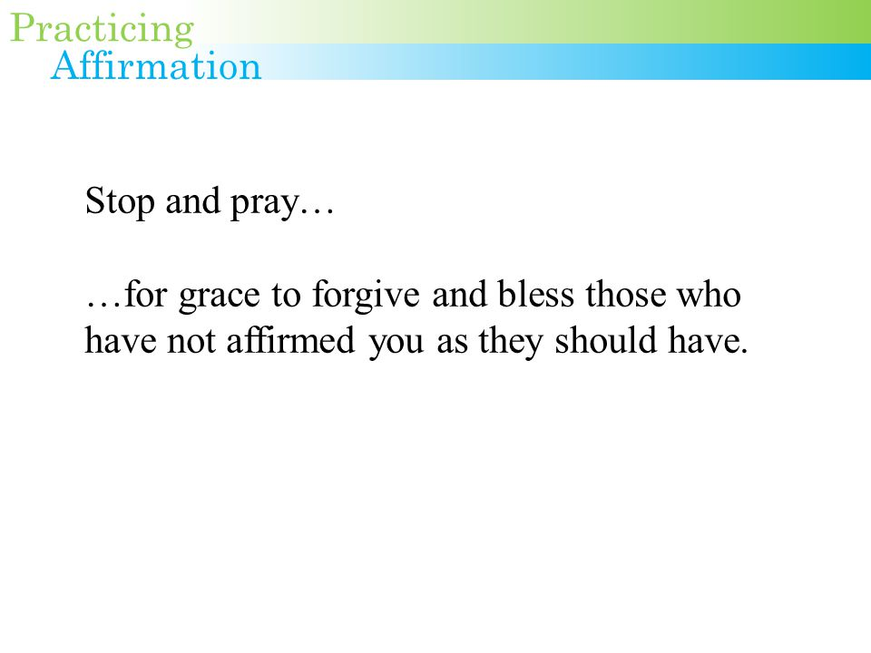 Stop and pray… …for grace to forgive and bless those who have not affirmed you as they should have.
