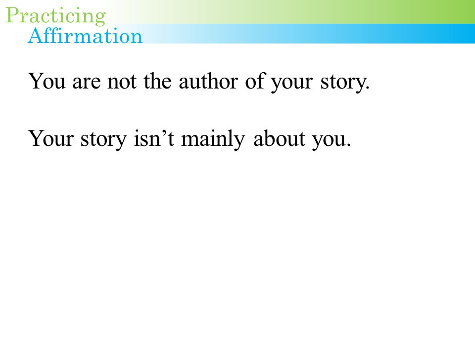 You are not the author of your story. Your story isn't mainly about you. Practicing Affirmation