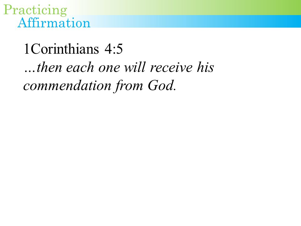 1Corinthians 4:5 …then each one will receive his commendation from God. Practicing Affirmation