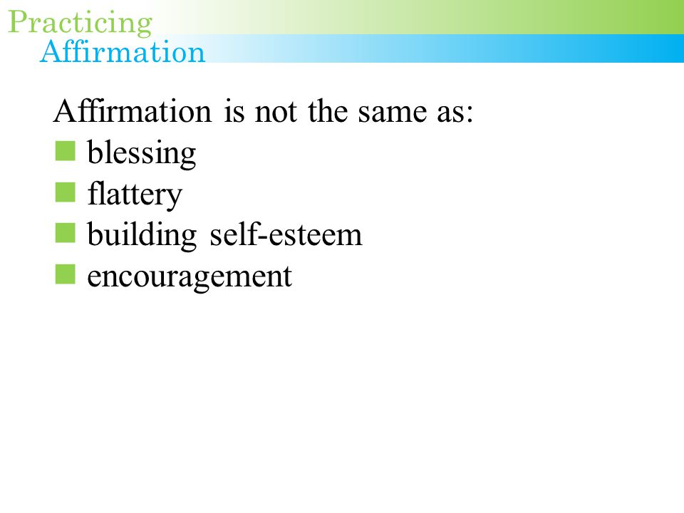 Affirmation is not the same as: blessing flattery building self-esteem encouragement Practicing Affirmation