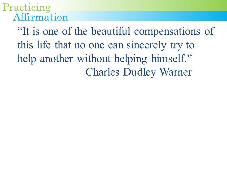 It is one of the beautiful compensations of this life that no one can sincerely try to help another without helping himself. Charles Dudley Warner Practicing Affirmation