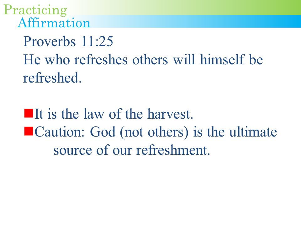 Proverbs 11:25 He who refreshes others will himself be refreshed.