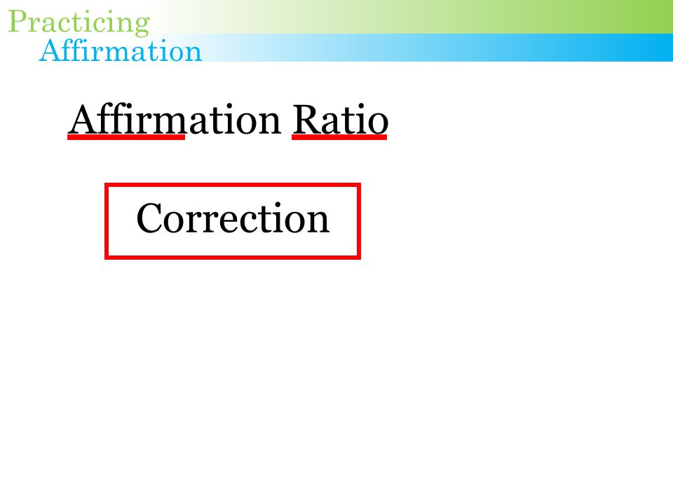 Affirmation Ratio Correction 1. Stop hearing the correction 2.