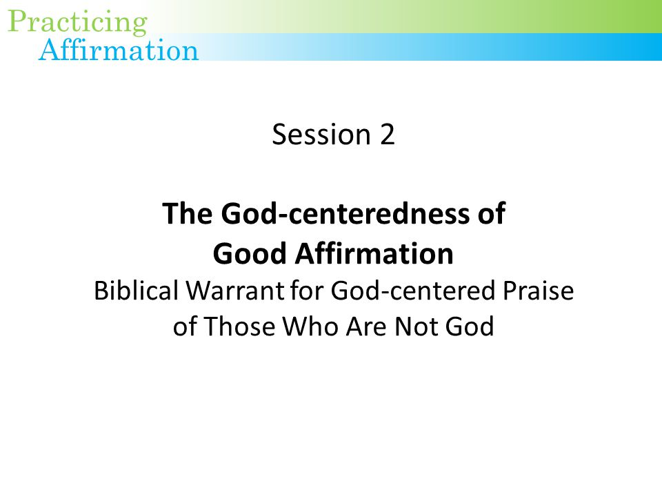Session 2 The God-centeredness of Good Affirmation Biblical Warrant for God-centered Praise of Those Who Are Not God Practicing Affirmation