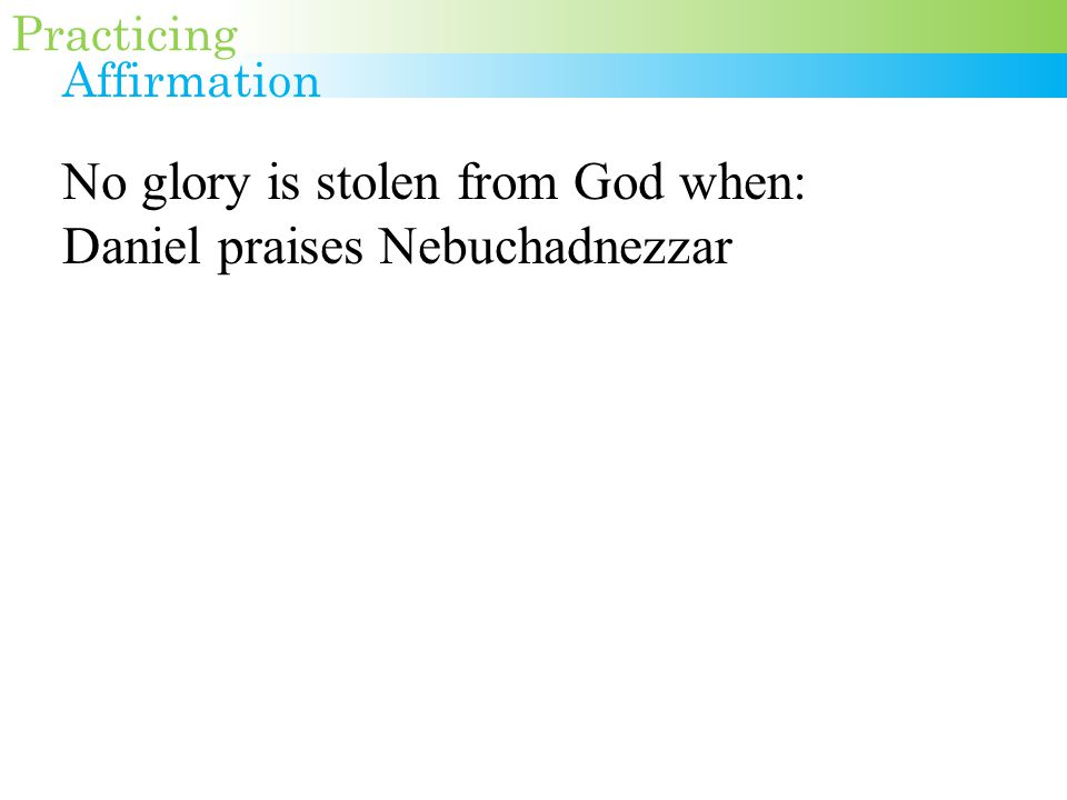 No glory is stolen from God when: Daniel praises Nebuchadnezzar Daniel honors Darius Gabriel singles out Mary The writer of Hebrews commends Abel, Enoch, Noah, Abraham, Isaac, Jacob, Joseph, Moses' parents, Rahab, Gideon, Barak, Samson, Jephthah, David, Samuel, the prophets, the martyrs.