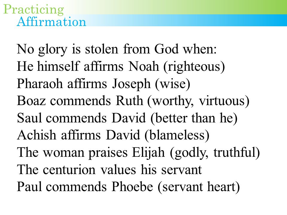 No glory is stolen from God when: He himself affirms Noah (righteous) Pharaoh affirms Joseph (wise) Boaz commends Ruth (worthy, virtuous) Saul commends David (better than he) Achish affirms David (blameless) The woman praises Elijah (godly, truthful) The centurion values his servant Paul commends Phoebe (servant heart) Practicing Affirmation