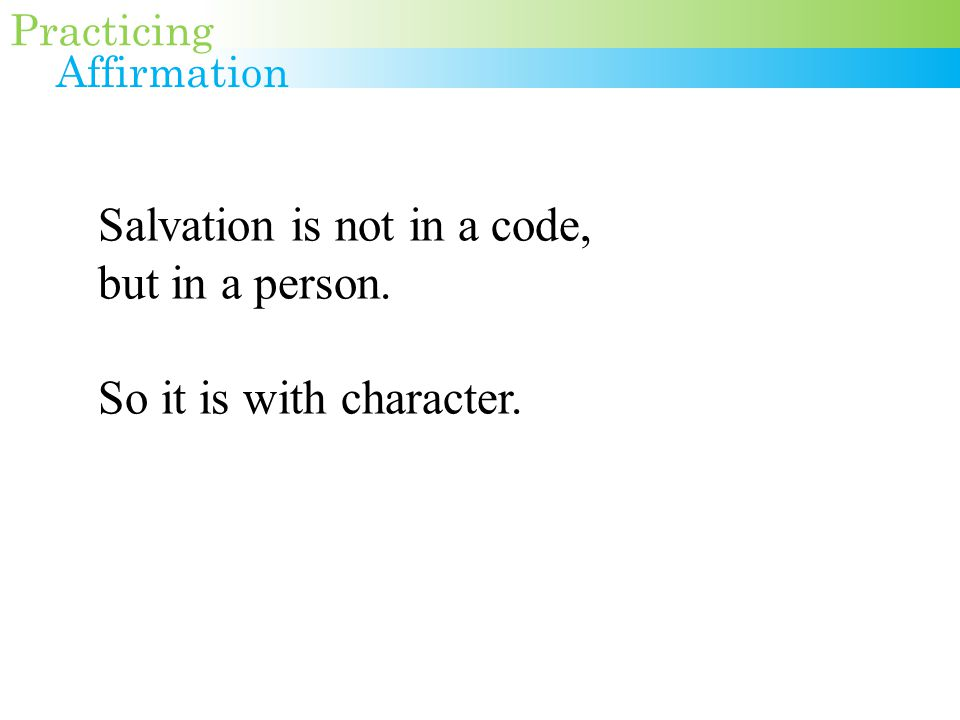 Salvation is not in a code, but in a person. So it is with character. Practicing Affirmation