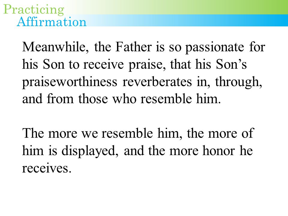 Meanwhile, the Father is so passionate for his Son to receive praise, that his Son's praiseworthiness reverberates in, through, and from those who resemble him.