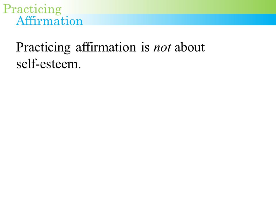 Practicing affirmation is not about self-esteem.