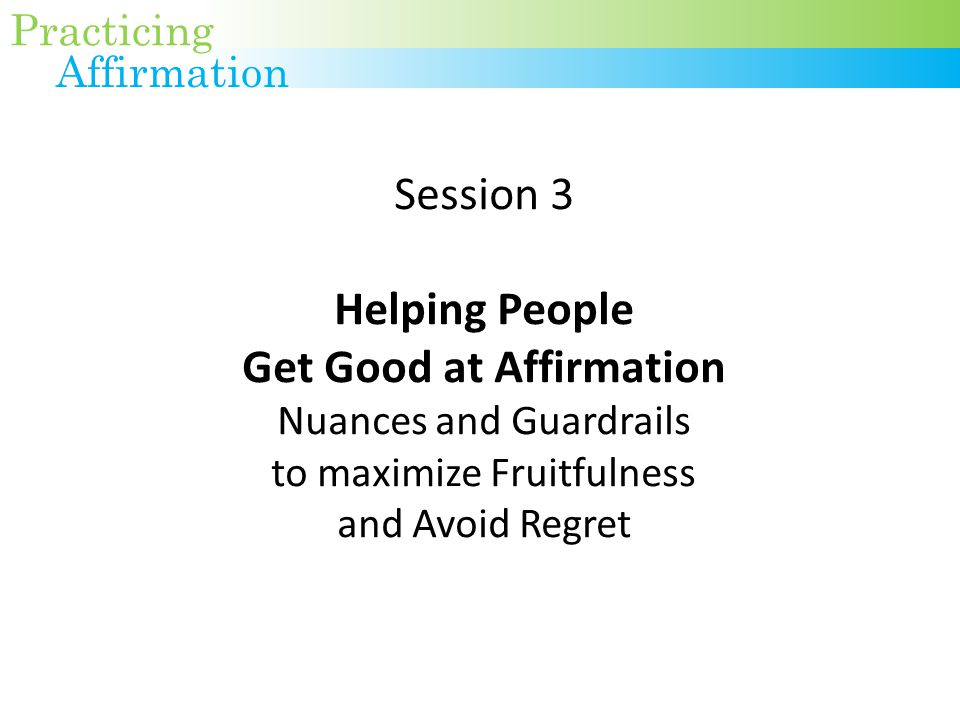 Session 3 Helping People Get Good at Affirmation Nuances and Guardrails to maximize Fruitfulness and Avoid Regret Practicing Affirmation