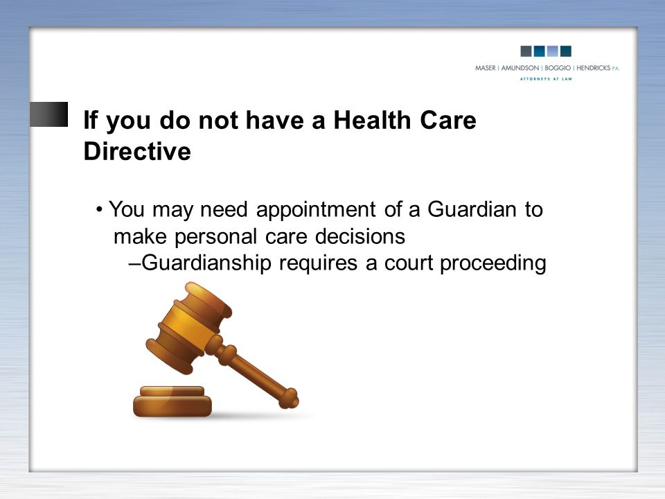 If you do not have a Health Care Directive You may need appointment of a Guardian to make personal care decisions –Guardianship requires a court proce