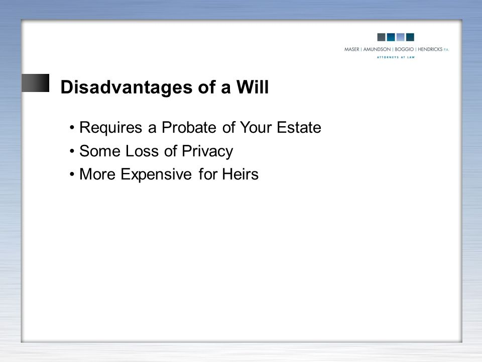 Disadvantages of a Will Requires a Probate of Your Estate Some Loss of Privacy More Expensive for Heirs