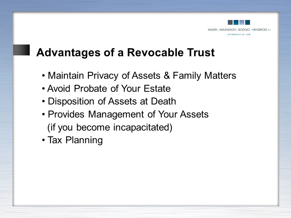 Advantages of a Revocable Trust Maintain Privacy of Assets & Family Matters Avoid Probate of Your Estate Disposition of Assets at Death Provides Manag