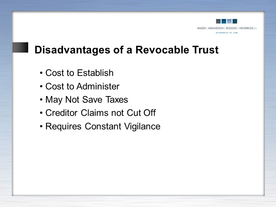 Disadvantages of a Revocable Trust Cost to Establish Cost to Administer May Not Save Taxes Creditor Claims not Cut Off Requires Constant Vigilance