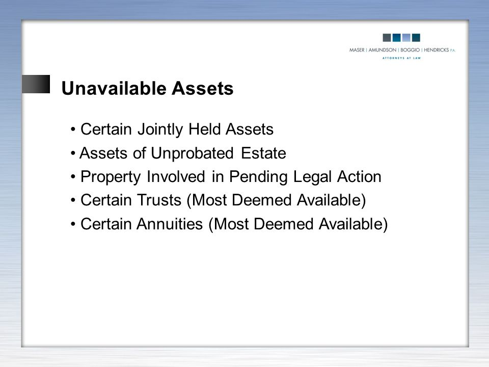 Unavailable Assets Certain Jointly Held Assets Assets of Unprobated Estate Property Involved in Pending Legal Action Certain Trusts (Most Deemed Avail