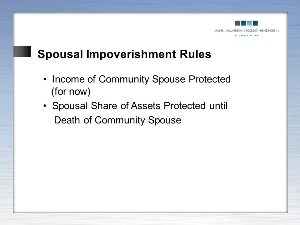 Spousal Impoverishment Rules Income of Community Spouse Protected (for now) Spousal Share of Assets Protected until Death of Community Spouse