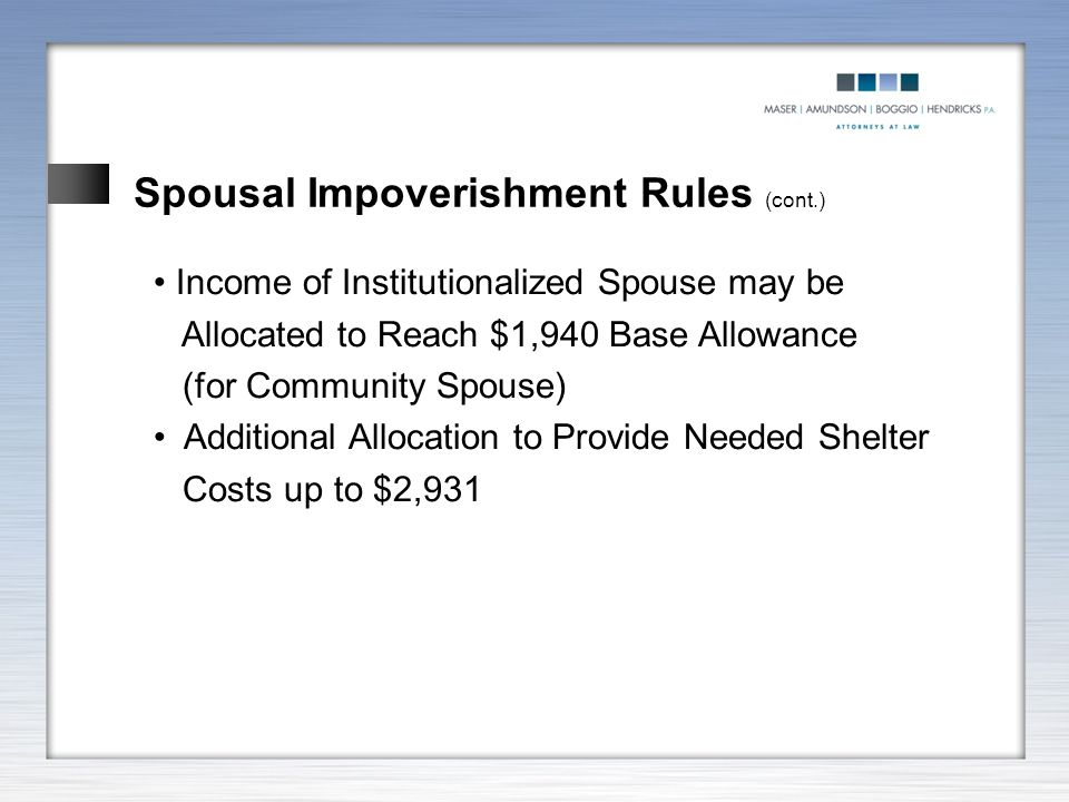 Spousal Impoverishment Rules (cont.) Income of Institutionalized Spouse may be Allocated to Reach $1,940 Base Allowance (for Community Spouse) Additio