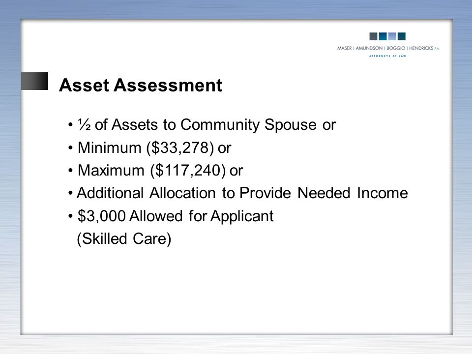 Asset Assessment ½ of Assets to Community Spouse or Minimum ($33,278) or Maximum ($117,240) or Additional Allocation to Provide Needed Income $3,000 A
