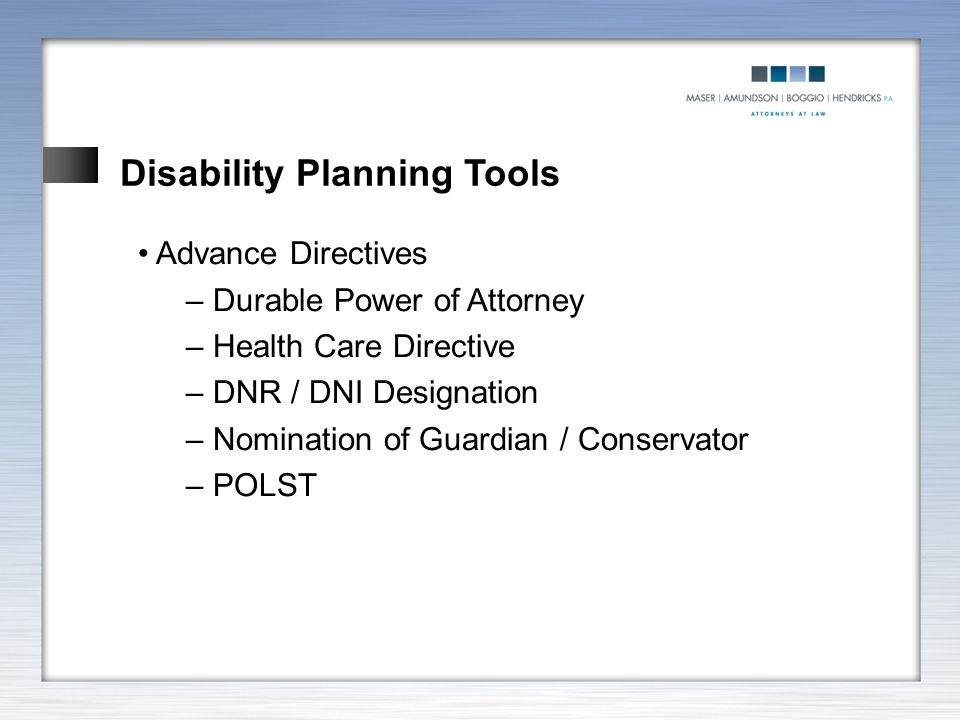 Disability Planning Tools Advance Directives – Durable Power of Attorney – Health Care Directive – DNR / DNI Designation – Nomination of Guardian / Co
