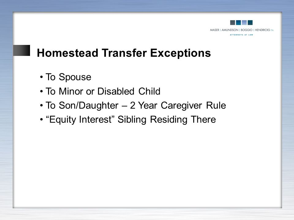 "Homestead Transfer Exceptions To Spouse To Minor or Disabled Child To Son/Daughter – 2 Year Caregiver Rule ""Equity Interest"" Sibling Residing There"