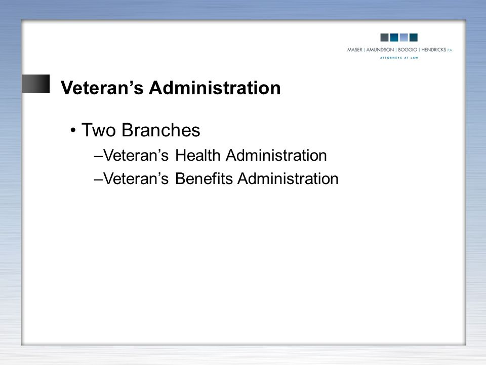 Veteran's Administration Two Branches –Veteran's Health Administration –Veteran's Benefits Administration