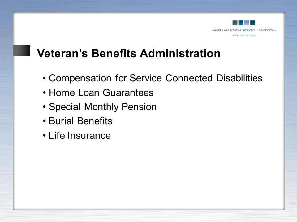 Veteran's Benefits Administration Compensation for Service Connected Disabilities Home Loan Guarantees Special Monthly Pension Burial Benefits Life In