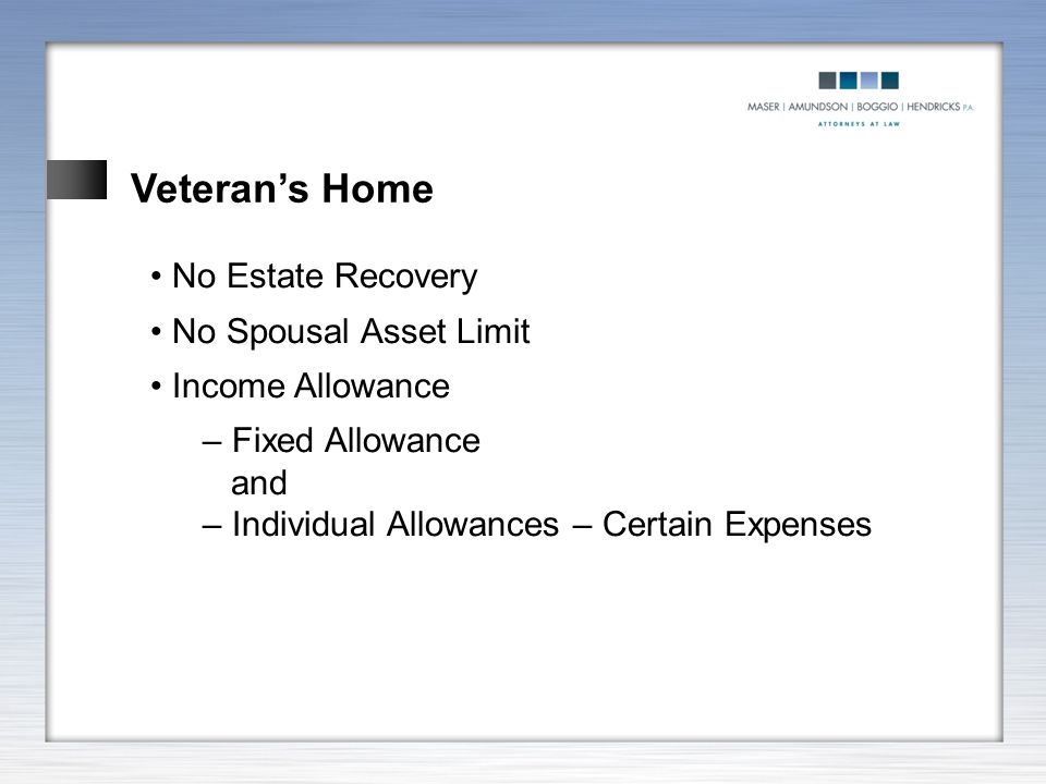 Veteran's Home No Estate Recovery No Spousal Asset Limit Income Allowance – Fixed Allowance and – Individual Allowances – Certain Expenses