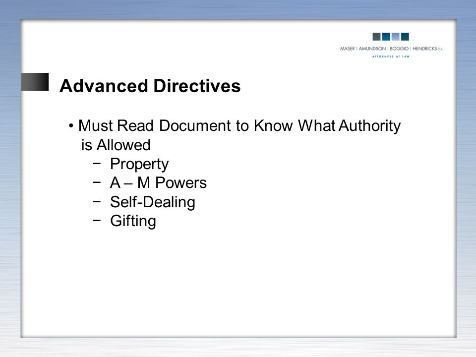 Advanced Directives Must Read Document to Know What Authority is Allowed −Property −A – M Powers −Self-Dealing −Gifting