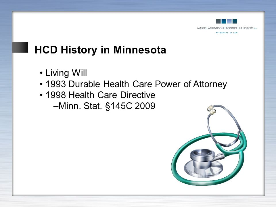 HCD History in Minnesota Living Will 1993 Durable Health Care Power of Attorney 1998 Health Care Directive –Minn. Stat. §145C 2009