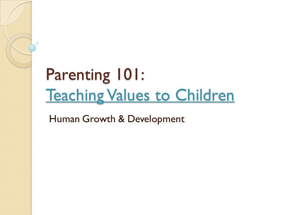 Parenting 101: Teaching Values to Children Human Growth & Development