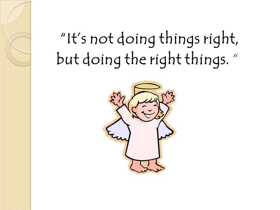 """""""It's not doing things right, but doing the right things. """""""