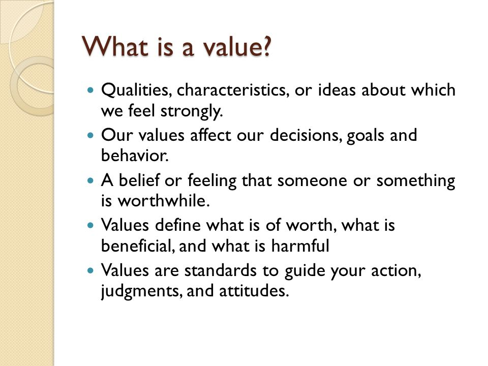 What is a value? Qualities, characteristics, or ideas about which we feel strongly. Our values affect our decisions, goals and behavior. A belief or f