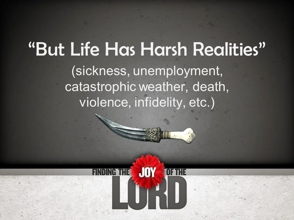 But Life Has Harsh Realities (sickness, unemployment, catastrophic weather, death, violence, infidelity, etc.)
