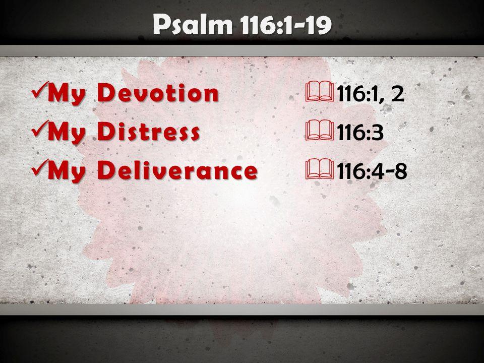 Psalm 116:1-19 My Devotion My Devotion My Distress My Distress My Deliverance My Deliverance My Decision My Decision My Delight My Delight  116:1, 2  116:3  116:4-8  116:9-14  116:15-19