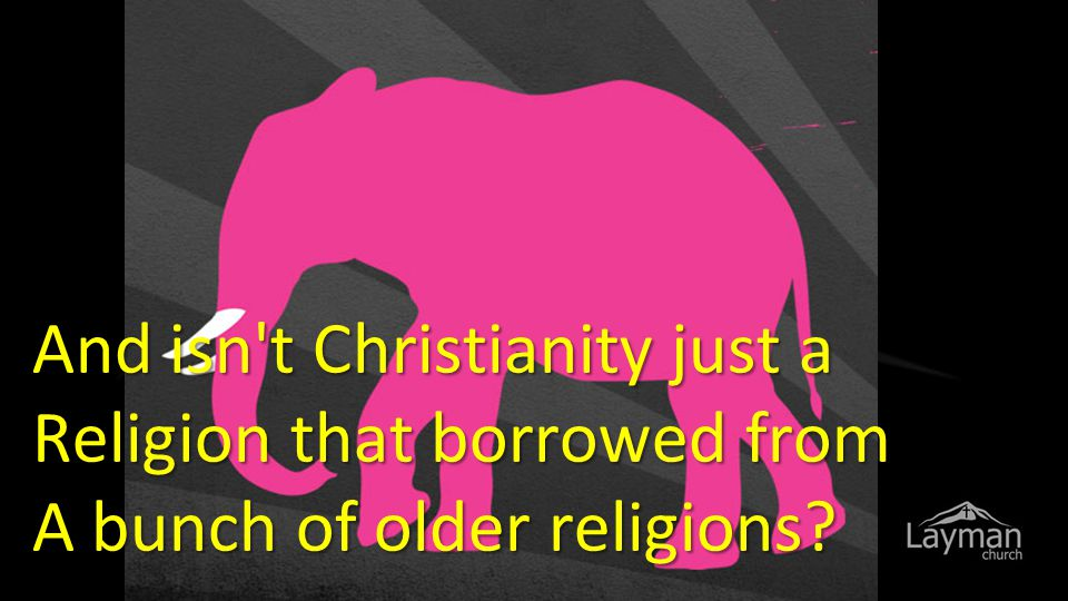 And isn t Christianity just a Religion that borrowed from A bunch of older religions