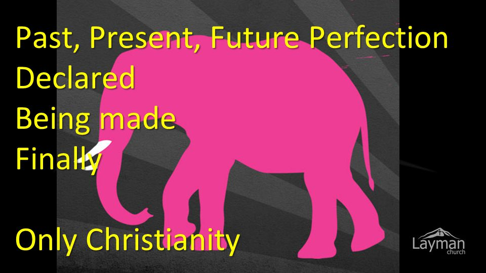 Past, Present, Future Perfection Declared Being made Finally Only Christianity