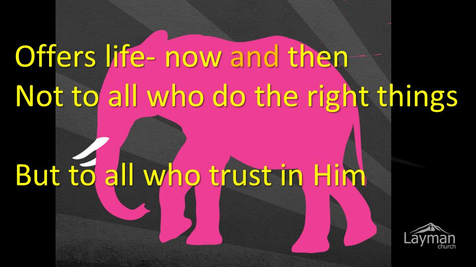 Offers life- now and then Not to all who do the right things But to all who trust in Him