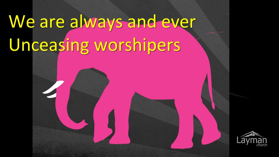 We are always and ever Unceasing worshipers